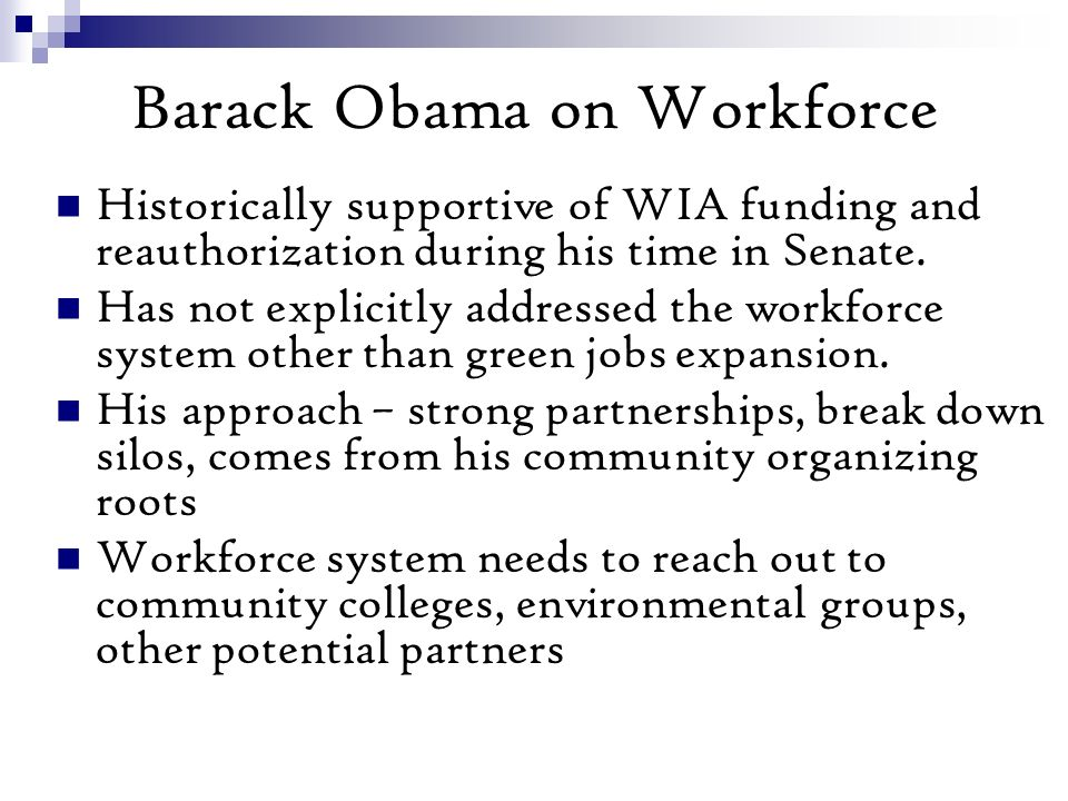 Barack Obama on Workforce Historically supportive of WIA funding and reauthorization during his time in Senate.