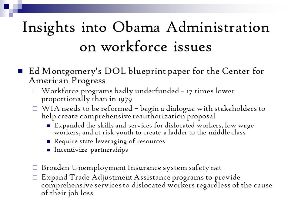 Insights into Obama Administration on workforce issues Ed Montgomerys DOL blueprint paper for the Center for American Progress Workforce programs badly underfunded – 17 times lower proportionally than in 1979 WIA needs to be reformed – begin a dialogue with stakeholders to help create comprehensive reauthorization proposal Expanded the skills and services for dislocated workers, low wage workers, and at risk youth to create a ladder to the middle class Require state leveraging of resources Incentivize partnerships Broaden Unemployment Insurance system safety net Expand Trade Adjustment Assistance programs to provide comprehensive services to dislocated workers regardless of the cause of their job loss