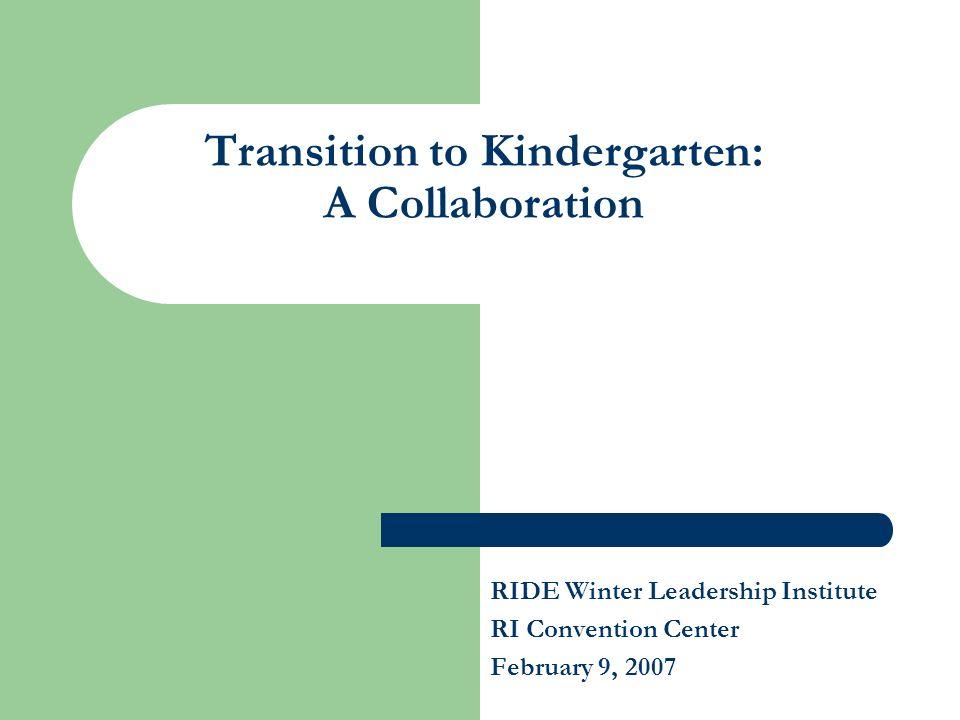 Transition to Kindergarten: A Collaboration RIDE Winter Leadership Institute RI Convention Center February 9, 2007