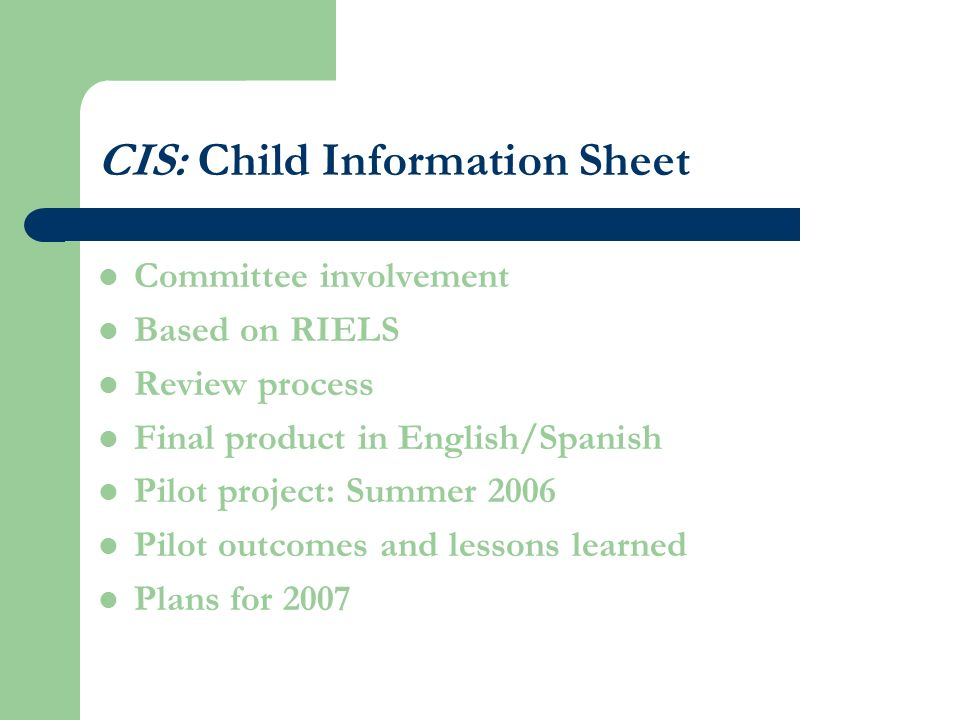 CIS: Child Information Sheet Committee involvement Based on RIELS Review process Final product in English/Spanish Pilot project: Summer 2006 Pilot outcomes and lessons learned Plans for 2007