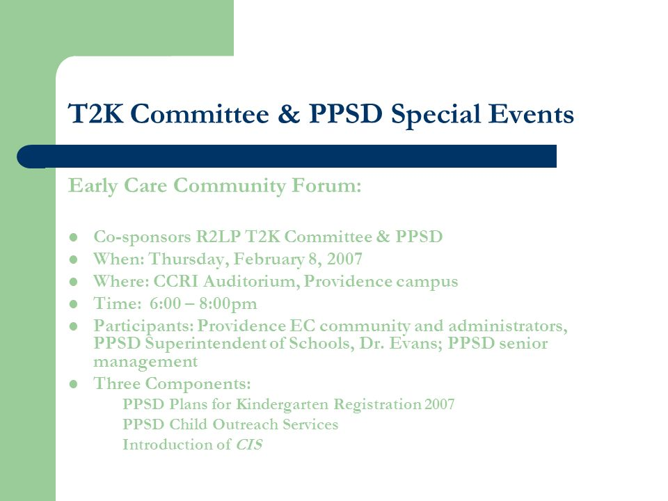 T2K Committee & PPSD Special Events Early Care Community Forum: Co-sponsors R2LP T2K Committee & PPSD When: Thursday, February 8, 2007 Where: CCRI Auditorium, Providence campus Time: 6:00 – 8:00pm Participants: Providence EC community and administrators, PPSD Superintendent of Schools, Dr.
