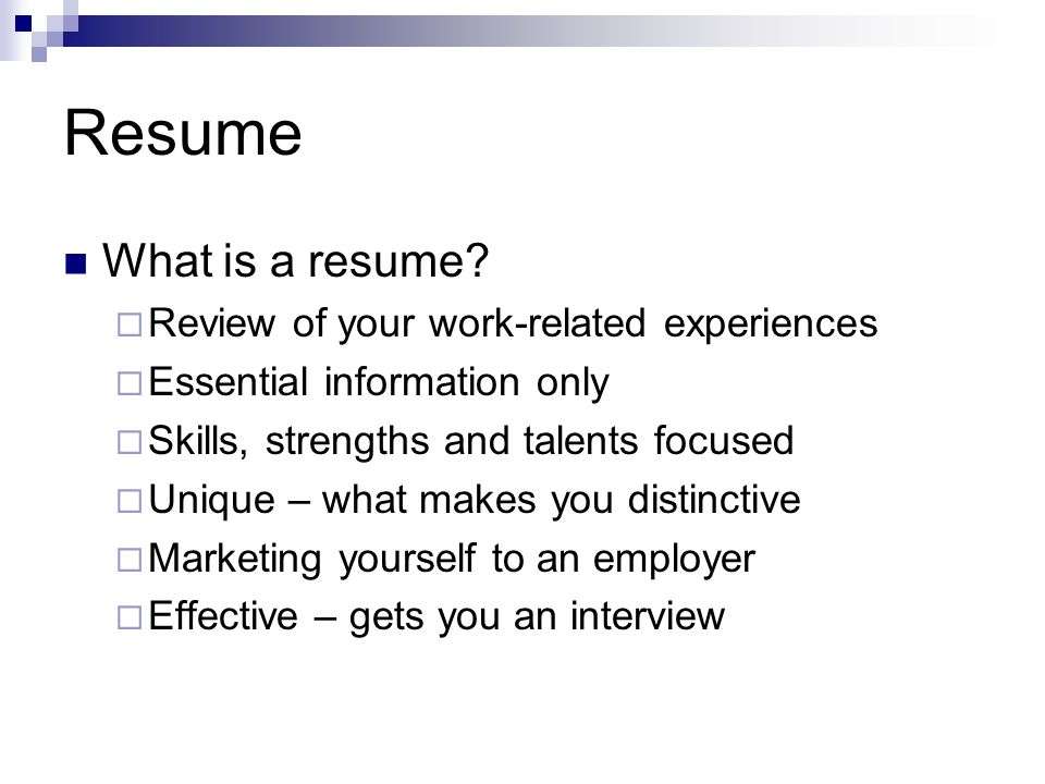 What is a resume? Review of your work-related experiences Essential information only Skills, strengths and talents focused Unique – what makes you dis