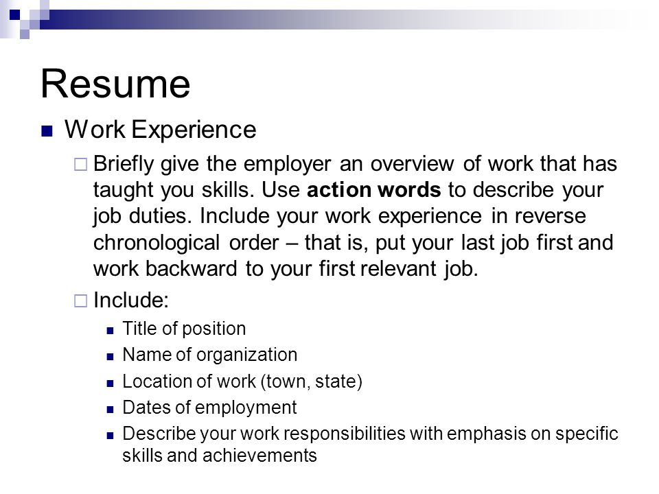 Resume Work Experience Briefly give the employer an overview of work that has taught you skills. Use action words to describe your job duties. Include