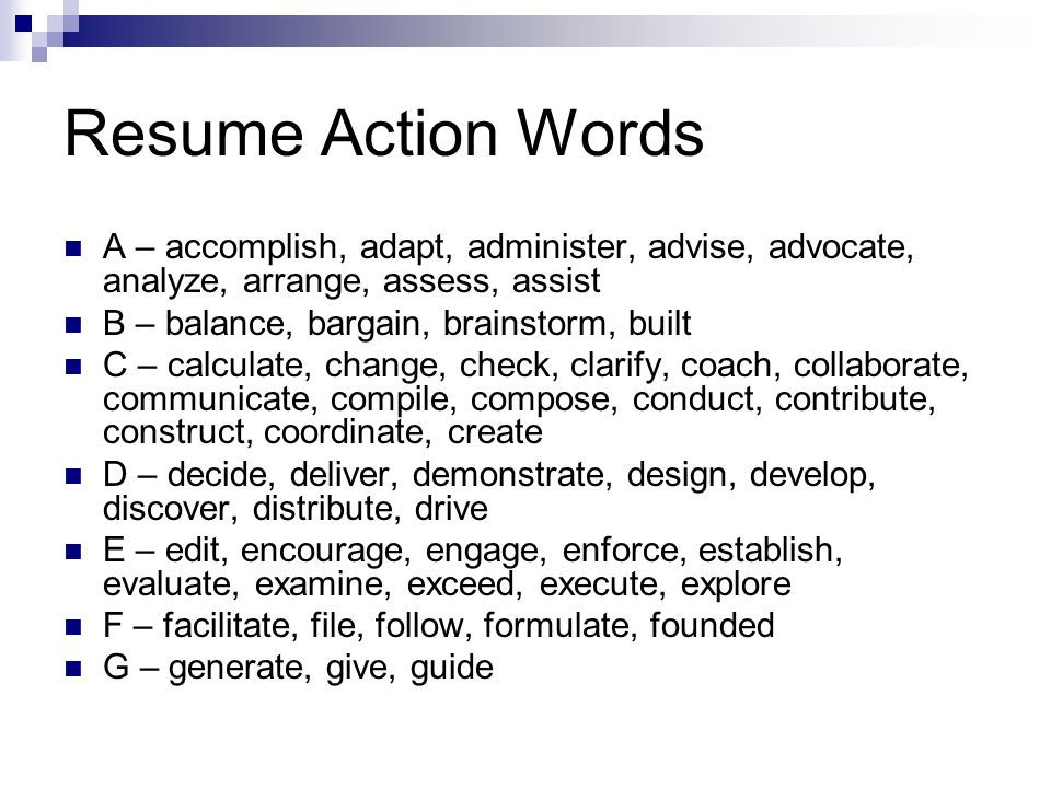Resume Action Words A – accomplish, adapt, administer, advise, advocate, analyze, arrange, assess, assist B – balance, bargain, brainstorm, built C –
