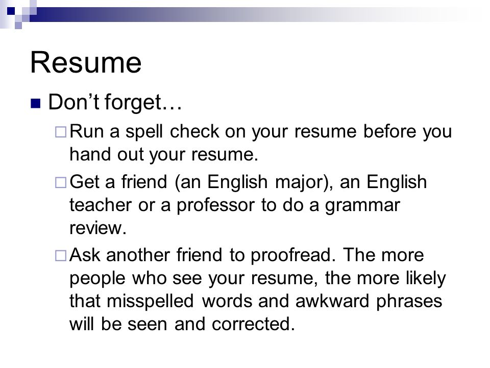 Resume Dont forget… Run a spell check on your resume before you hand out your resume. Get a friend (an English major), an English teacher or a profess