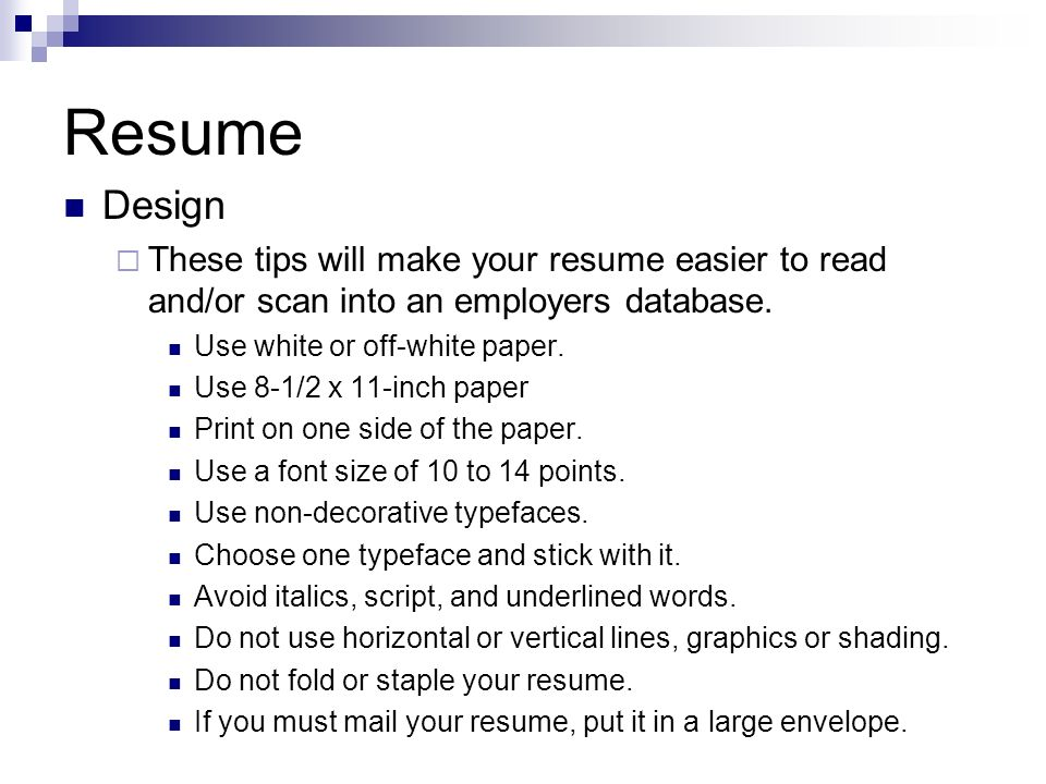 Resume Design These tips will make your resume easier to read and/or scan into an employers database. Use white or off-white paper. Use 8-1/2 x 11-inc