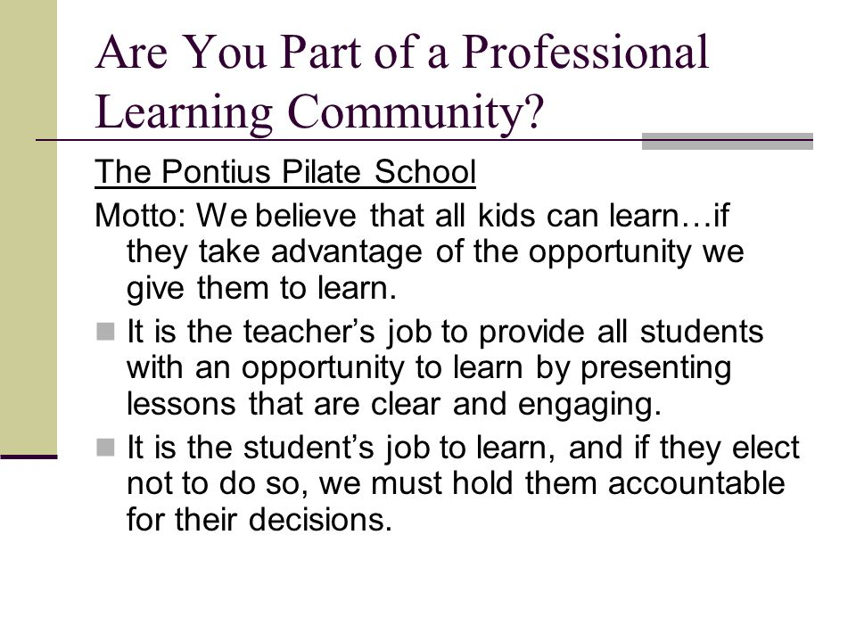 Are You Part of a Professional Learning Community? The Pontius Pilate School Motto: We believe that all kids can learn…if they take advantage of the o