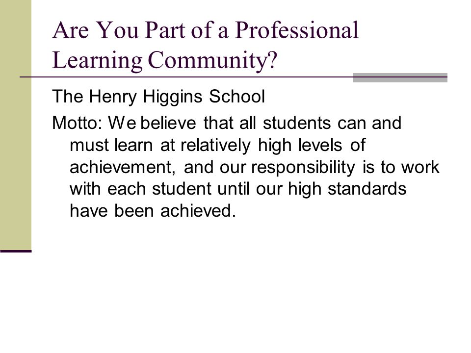 Are You Part of a Professional Learning Community? The Henry Higgins School Motto: We believe that all students can and must learn at relatively high