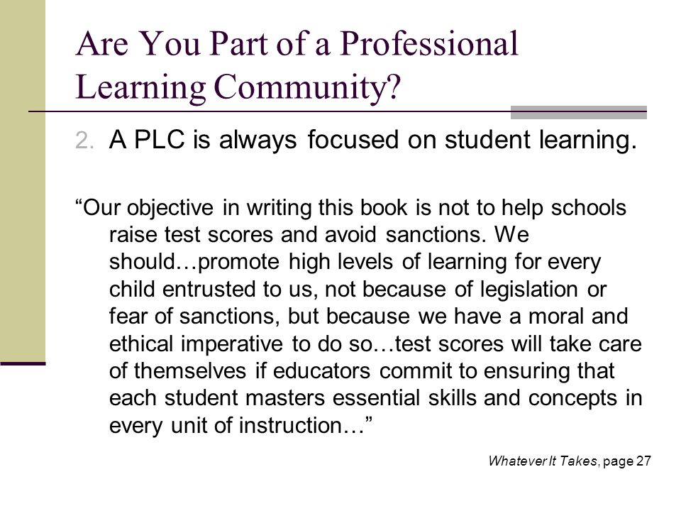 Are You Part of a Professional Learning Community? 2. A PLC is always focused on student learning. Our objective in writing this book is not to help s