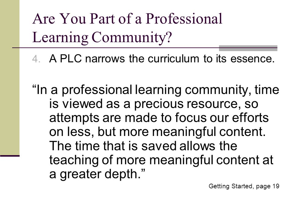 Are You Part of a Professional Learning Community? 4. A PLC narrows the curriculum to its essence. In a professional learning community, time is viewe