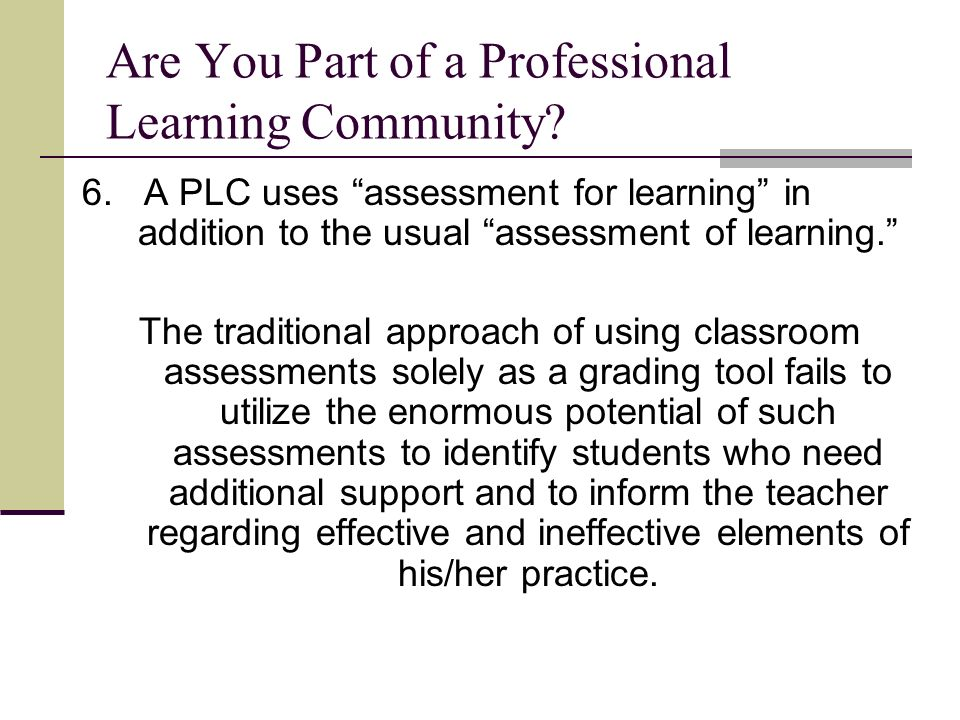 Are You Part of a Professional Learning Community? 6. A PLC uses assessment for learning in addition to the usual assessment of learning. The traditio
