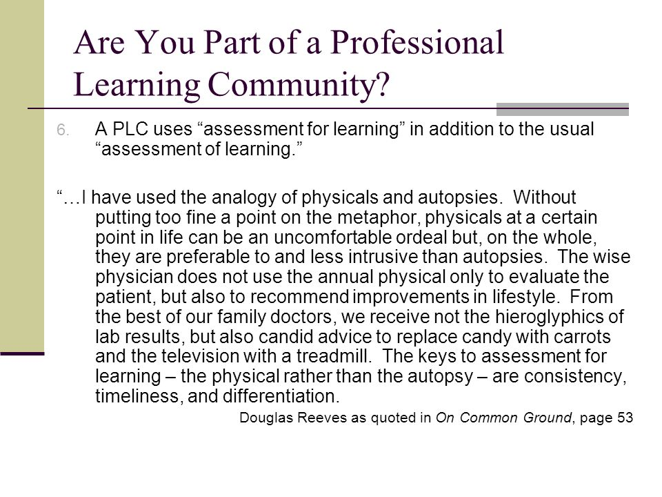 Are You Part of a Professional Learning Community? 6. A PLC uses assessment for learning in addition to the usual assessment of learning. …I have used