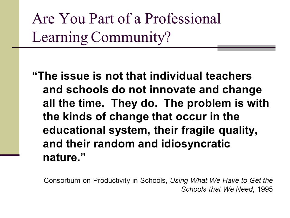 Are You Part of a Professional Learning Community? The issue is not that individual teachers and schools do not innovate and change all the time. They