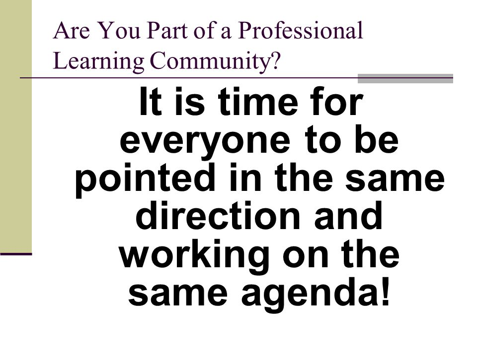 Are You Part of a Professional Learning Community? It is time for everyone to be pointed in the same direction and working on the same agenda!