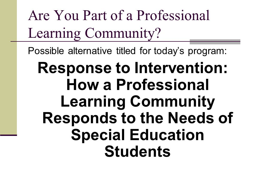 Are You Part of a Professional Learning Community? Possible alternative titled for todays program: Response to Intervention: How a Professional Learni