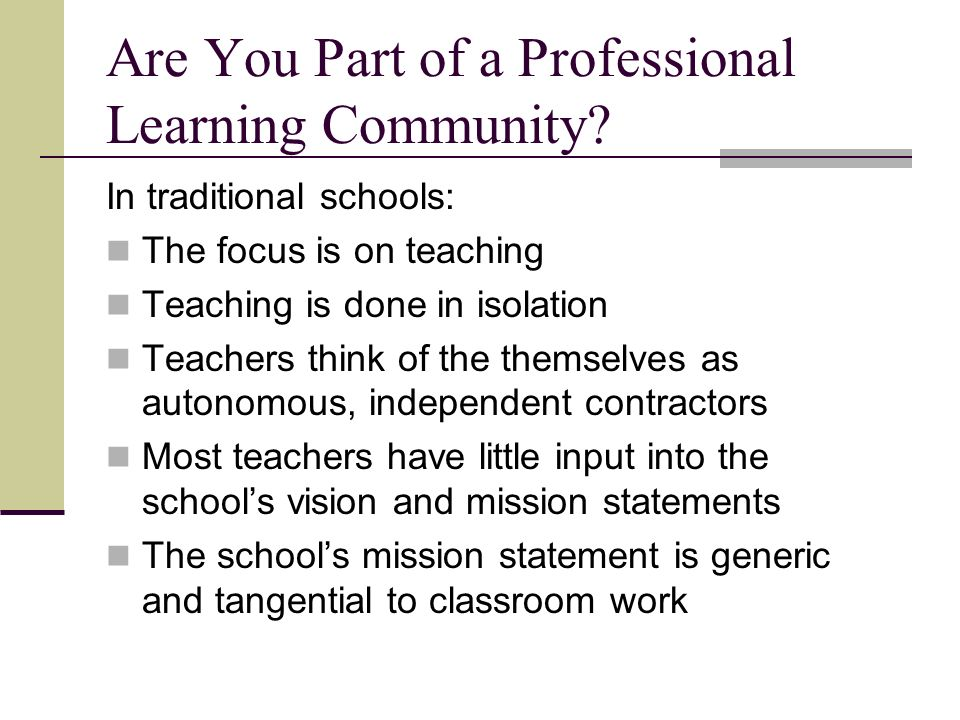 Are You Part of a Professional Learning Community? In traditional schools: The focus is on teaching Teaching is done in isolation Teachers think of th