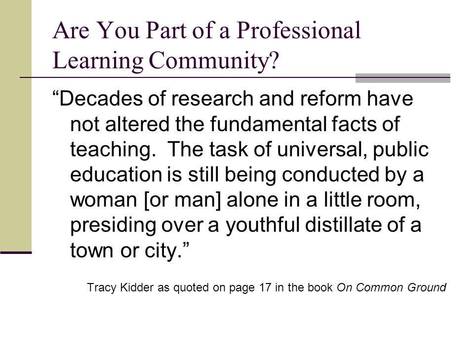 Are You Part of a Professional Learning Community? Decades of research and reform have not altered the fundamental facts of teaching. The task of univ