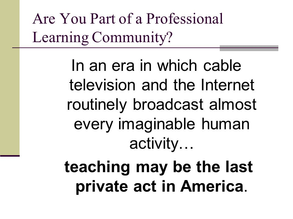 Are You Part of a Professional Learning Community? In an era in which cable television and the Internet routinely broadcast almost every imaginable hu