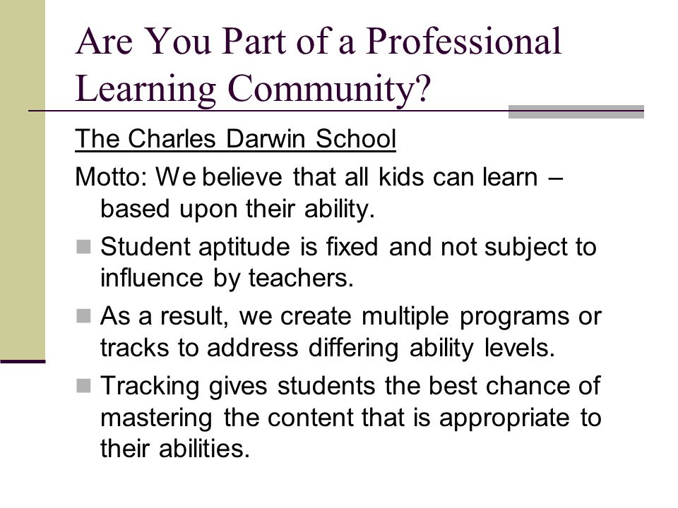Are You Part of a Professional Learning Community? The Charles Darwin School Motto: We believe that all kids can learn – based upon their ability. Stu