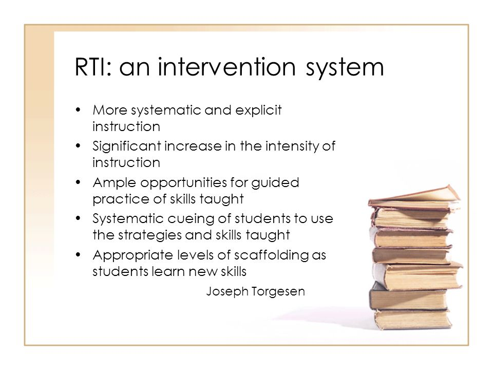RTI: an intervention system More systematic and explicit instruction Significant increase in the intensity of instruction Ample opportunities for guided practice of skills taught Systematic cueing of students to use the strategies and skills taught Appropriate levels of scaffolding as students learn new skills Joseph Torgesen