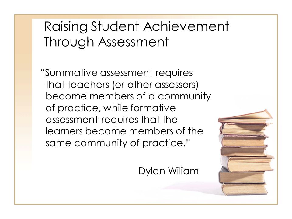 Raising Student Achievement Through Assessment Summative assessment requires that teachers (or other assessors) become members of a community of practice, while formative assessment requires that the learners become members of the same community of practice.