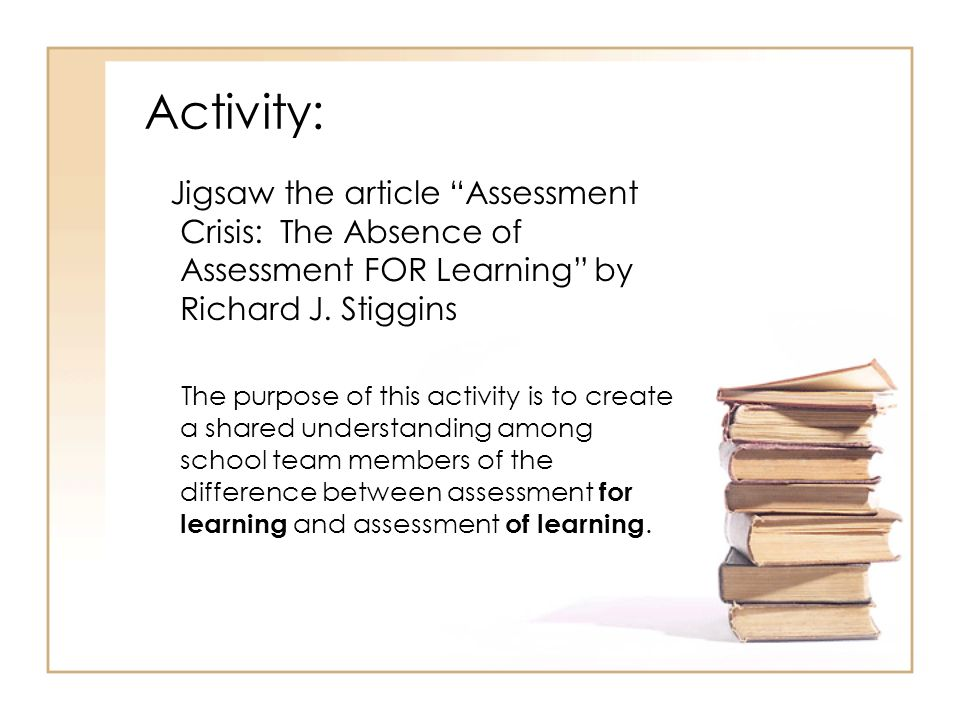 Activity: Jigsaw the article Assessment Crisis: The Absence of Assessment FOR Learning by Richard J.