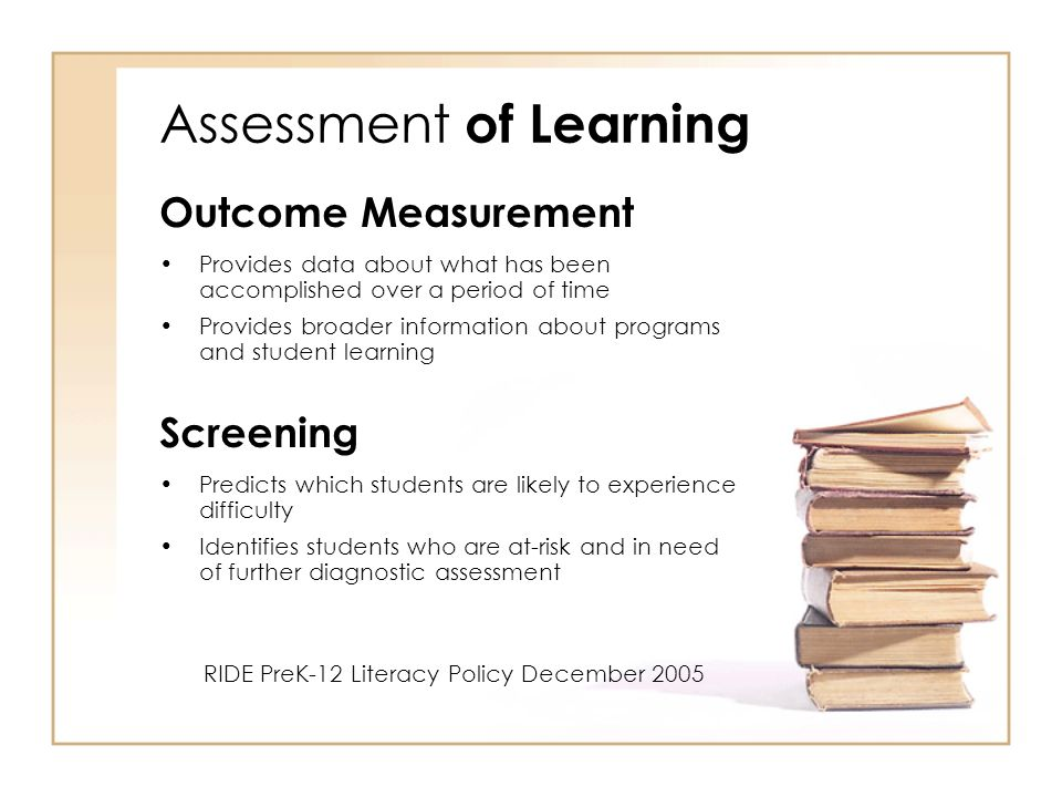 Assessment of Learning Outcome Measurement Provides data about what has been accomplished over a period of time Provides broader information about programs and student learning Screening Predicts which students are likely to experience difficulty Identifies students who are at-risk and in need of further diagnostic assessment RIDE PreK-12 Literacy Policy December 2005