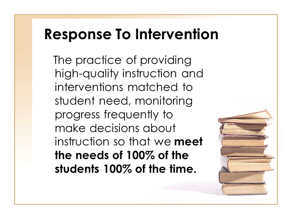 Response To Intervention The practice of providing high-quality instruction and interventions matched to student need, monitoring progress frequently to make decisions about instruction so that we meet the needs of 100% of the students 100% of the time.