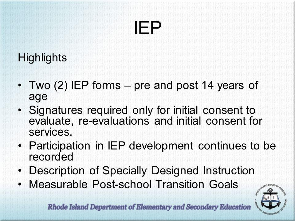IEP Highlights Two (2) IEP forms – pre and post 14 years of age Signatures required only for initial consent to evaluate, re-evaluations and initial consent for services.