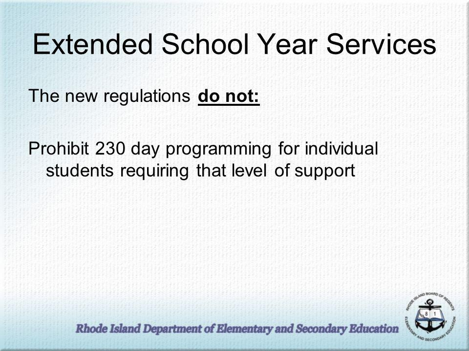 Extended School Year Services The new regulations do not: Prohibit 230 day programming for individual students requiring that level of support