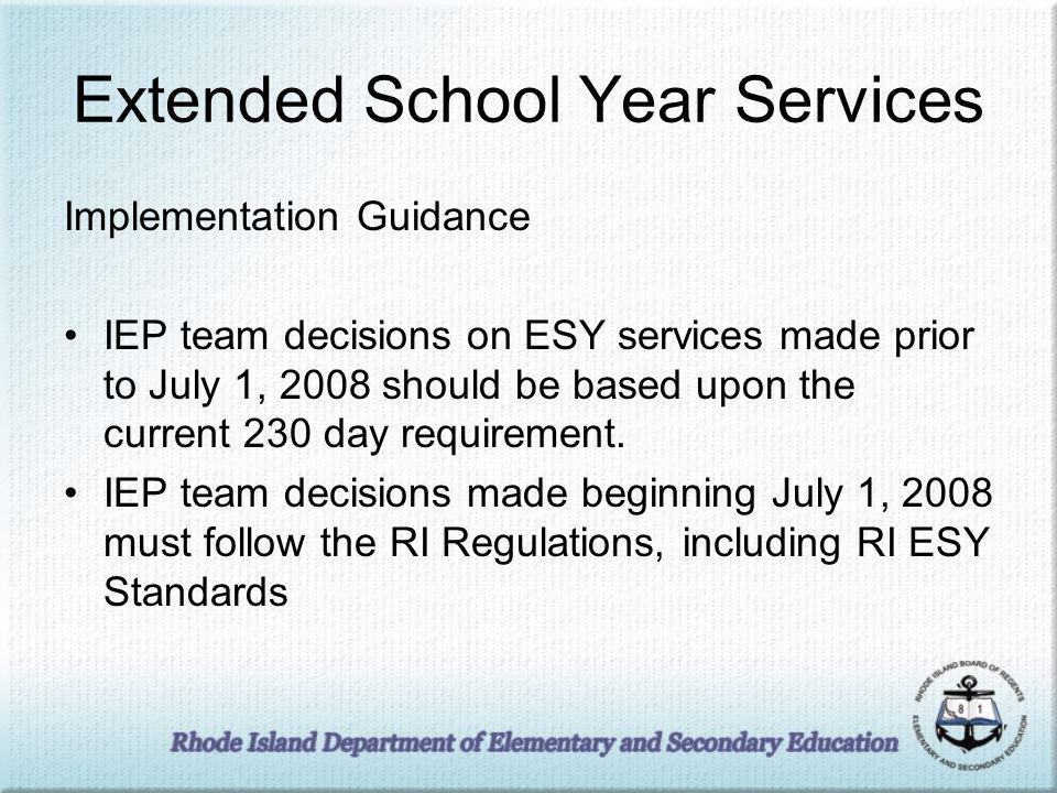 Extended School Year Services Implementation Guidance IEP team decisions on ESY services made prior to July 1, 2008 should be based upon the current 230 day requirement.