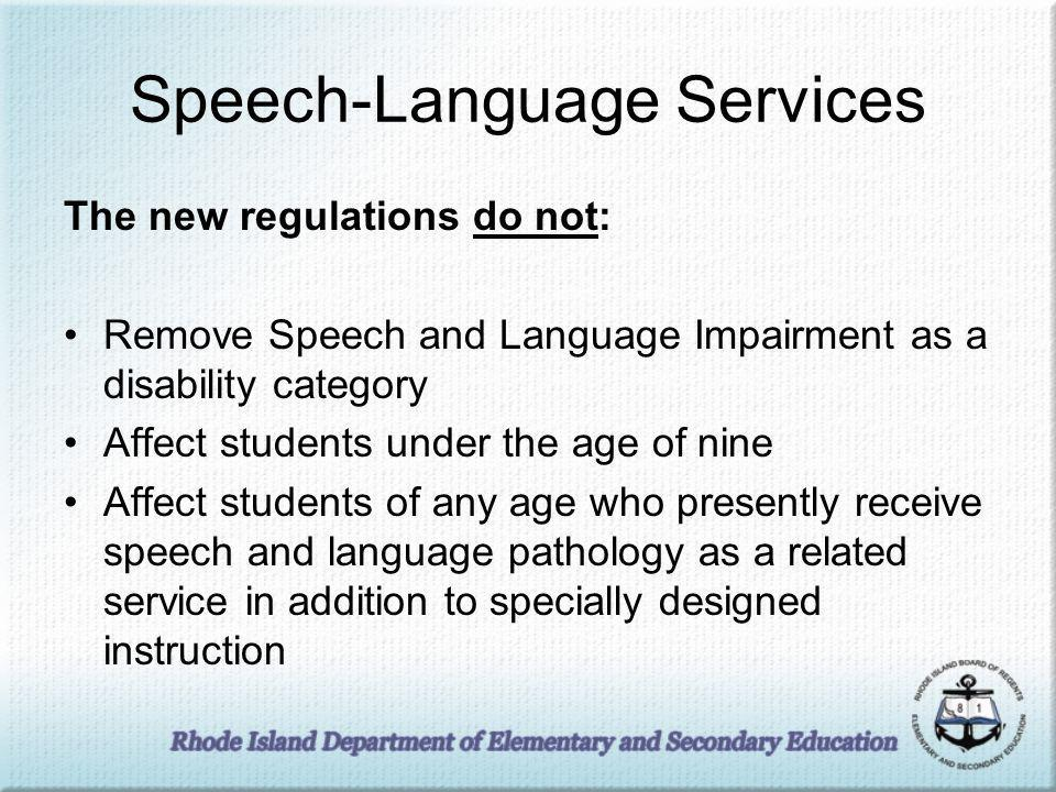 Speech-Language Services The new regulations do not: Remove Speech and Language Impairment as a disability category Affect students under the age of nine Affect students of any age who presently receive speech and language pathology as a related service in addition to specially designed instruction