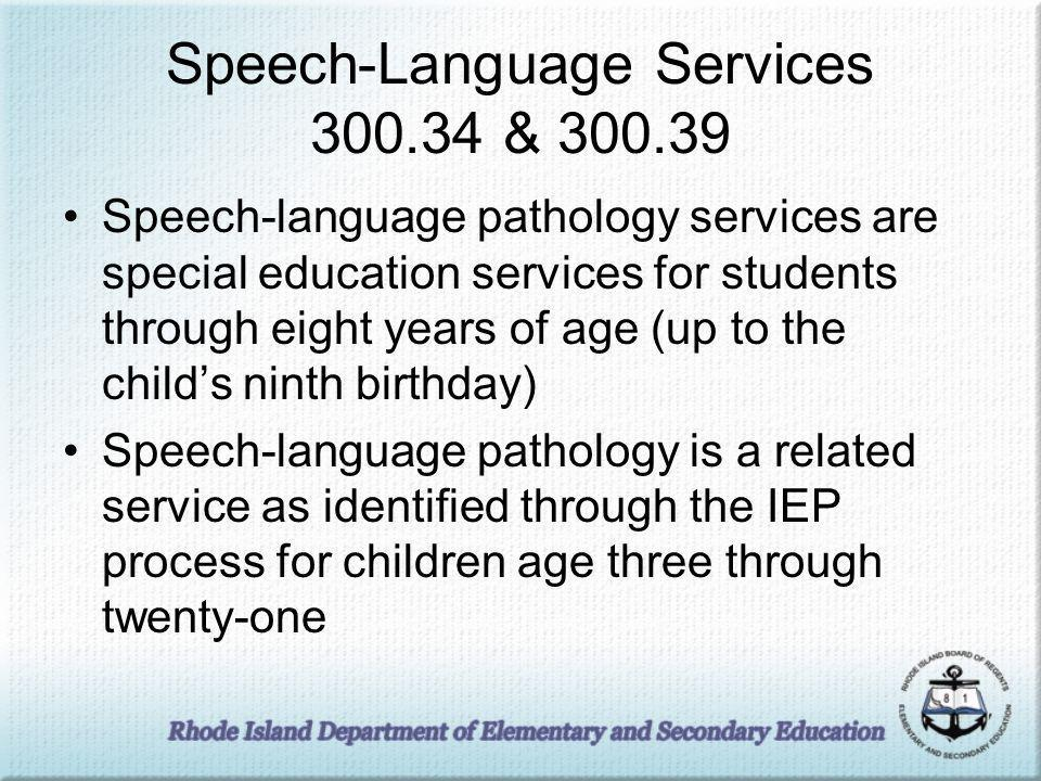 Speech-Language Services 300.34 & 300.39 Speech-language pathology services are special education services for students through eight years of age (up to the childs ninth birthday) Speech-language pathology is a related service as identified through the IEP process for children age three through twenty-one