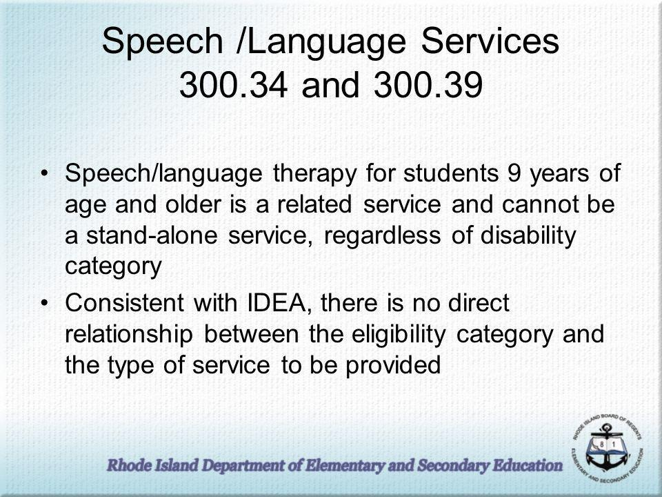 Speech /Language Services 300.34 and 300.39 Speech/language therapy for students 9 years of age and older is a related service and cannot be a stand-alone service, regardless of disability category Consistent with IDEA, there is no direct relationship between the eligibility category and the type of service to be provided