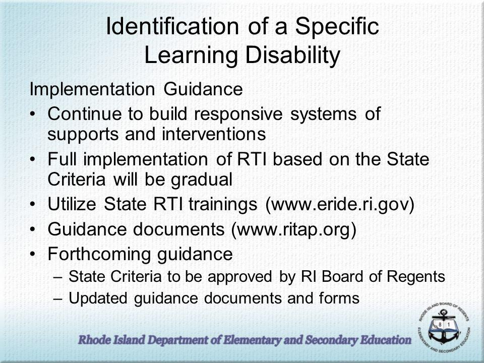 Identification of a Specific Learning Disability Implementation Guidance Continue to build responsive systems of supports and interventions Full implementation of RTI based on the State Criteria will be gradual Utilize State RTI trainings (www.eride.ri.gov) Guidance documents (www.ritap.org) Forthcoming guidance –State Criteria to be approved by RI Board of Regents –Updated guidance documents and forms