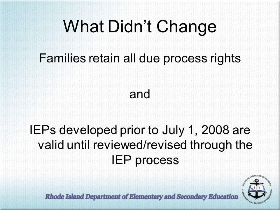 What Didnt Change Families retain all due process rights and IEPs developed prior to July 1, 2008 are valid until reviewed/revised through the IEP process