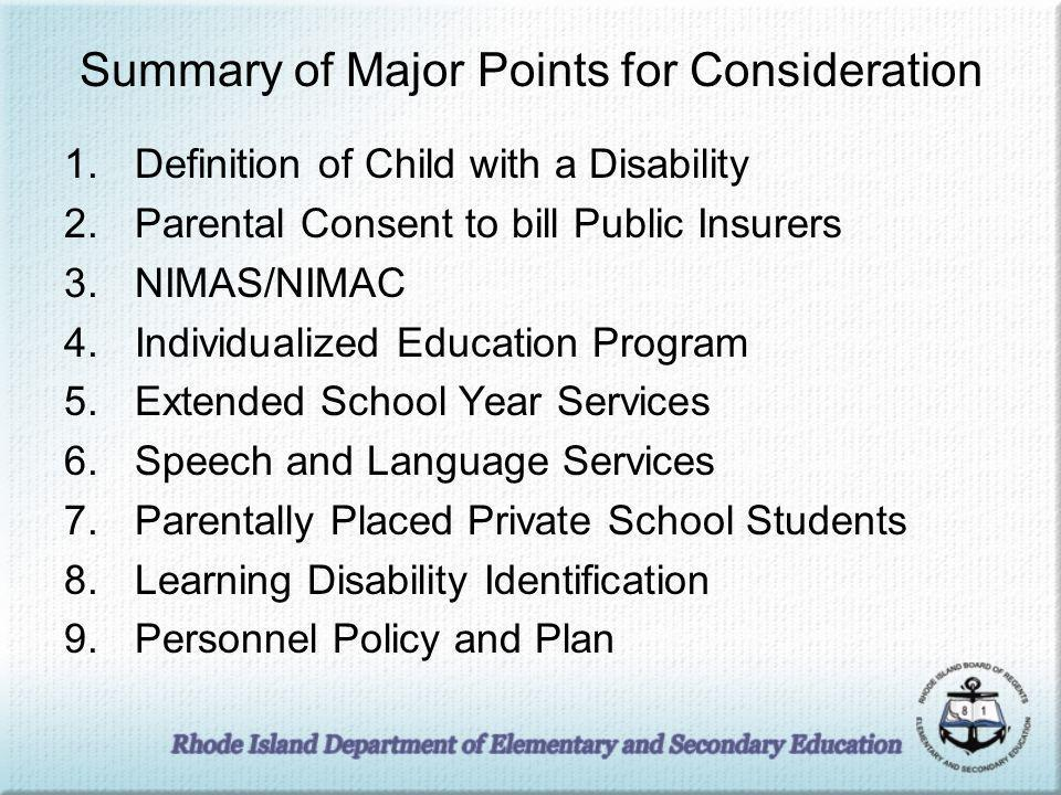 Summary of Major Points for Consideration 1.Definition of Child with a Disability 2.Parental Consent to bill Public Insurers 3.NIMAS/NIMAC 4.Individualized Education Program 5.Extended School Year Services 6.Speech and Language Services 7.Parentally Placed Private School Students 8.Learning Disability Identification 9.Personnel Policy and Plan