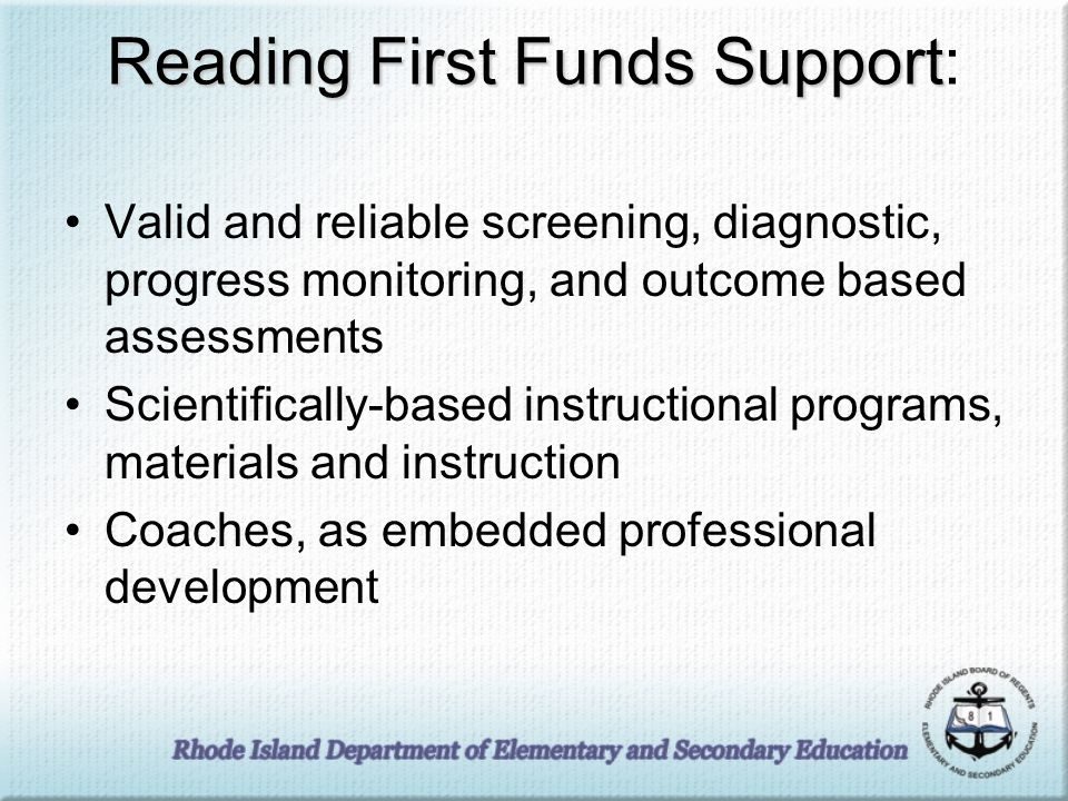 Reading First Funds Support Reading First Funds Support: Valid and reliable screening, diagnostic, progress monitoring, and outcome based assessments Scientifically-based instructional programs, materials and instruction Coaches, as embedded professional development