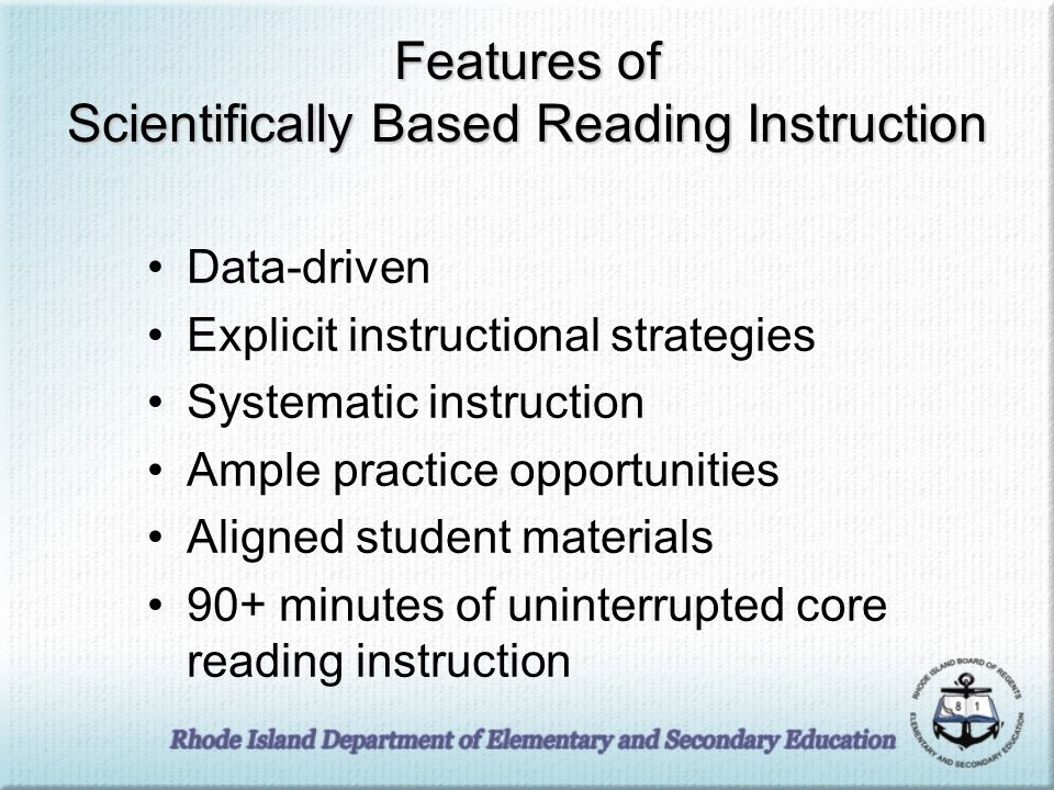Features of Scientifically Based Reading Instruction Data-driven Explicit instructional strategies Systematic instruction Ample practice opportunities Aligned student materials 90+ minutes of uninterrupted core reading instruction