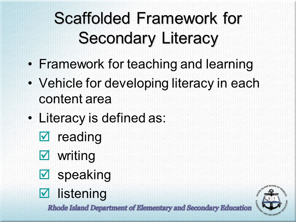 Scaffolded Framework for Secondary Literacy Framework for teaching and learning Vehicle for developing literacy in each content area Literacy is defined as: reading writing speaking listening