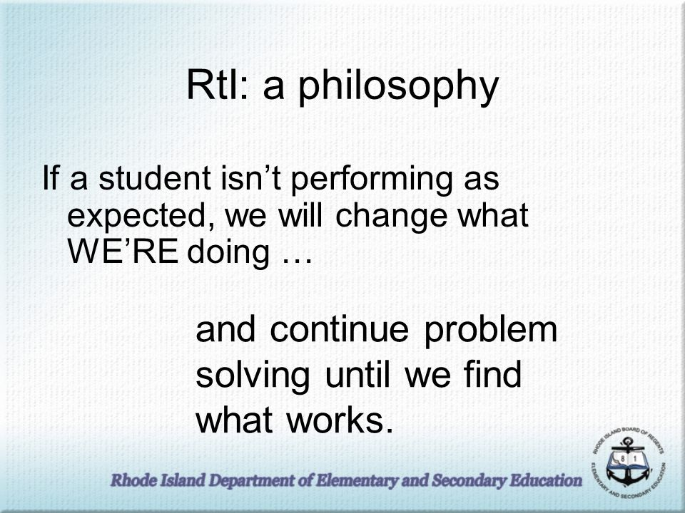 RtI: a philosophy If a student isnt performing as expected, we will change what WERE doing … and continue problem solving until we find what works.