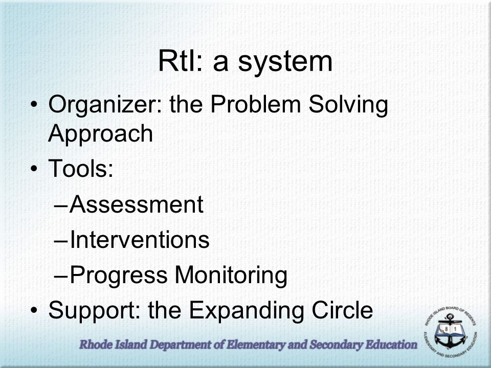 RtI: a system Organizer: the Problem Solving Approach Tools: –Assessment –Interventions –Progress Monitoring Support: the Expanding Circle