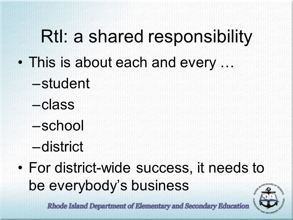 RtI: a shared responsibility This is about each and every … –student –class –school –district For district-wide success, it needs to be everybodys business