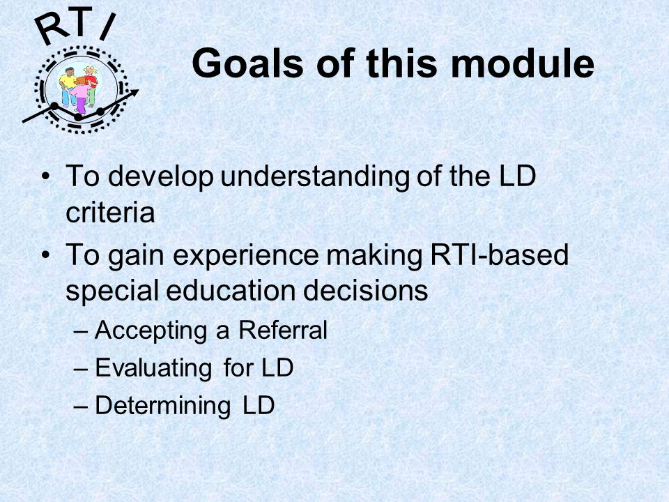 R T I Goals of this module To develop understanding of the LD criteria To gain experience making RTI-based special education decisions –Accepting a Referral –Evaluating for LD –Determining LD