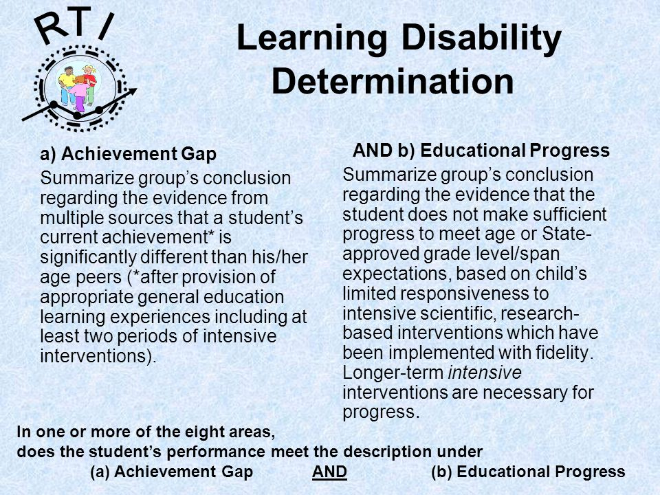R T I Learning Disability Determination a) Achievement Gap Summarize groups conclusion regarding the evidence from multiple sources that a students current achievement* is significantly different than his/her age peers (*after provision of appropriate general education learning experiences including at least two periods of intensive interventions).