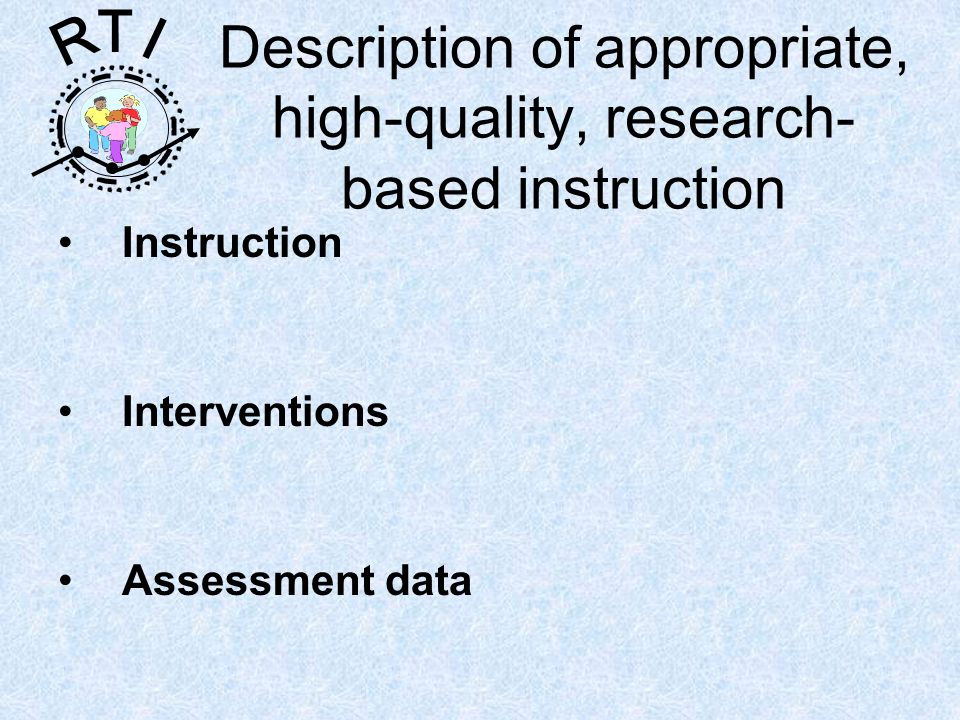 R T I Description of appropriate, high-quality, research- based instruction Instruction Interventions Assessment data
