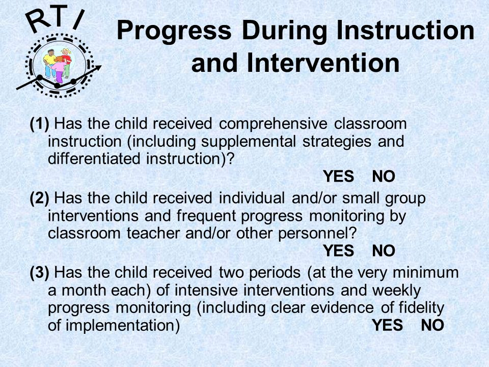 R T I Progress During Instruction and Intervention (1) Has the child received comprehensive classroom instruction (including supplemental strategies and differentiated instruction).