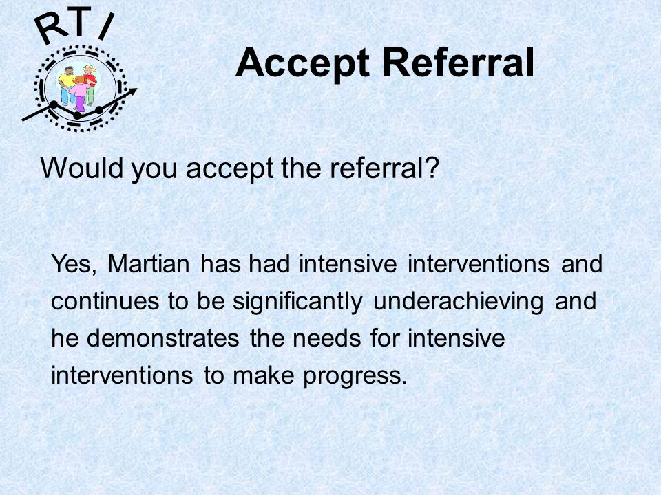 R T I Accept Referral Would you accept the referral.