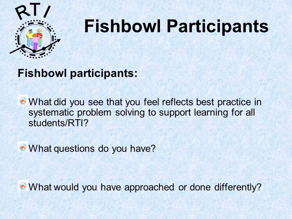 R T I Fishbowl Participants Fishbowl participants: What did you see that you feel reflects best practice in systematic problem solving to support learning for all students/RTI.