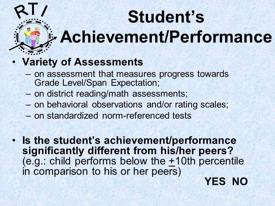 R T I Students Achievement/Performance Variety of Assessments –on assessment that measures progress towards Grade Level/Span Expectation; –on district reading/math assessments; –on behavioral observations and/or rating scales; –on standardized norm-referenced tests Is the students achievement/performance significantly different from his/her peers.